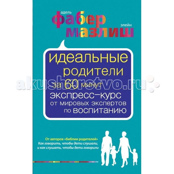 Эксмо Книга А. Фабер, Э. Мазлиш Идеальные родители за 60 минут. Экспресс-курс от мировых экспертов по воспитанию